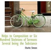 Helps to Composition or Six Hundred Skeletons of Sermons Several Being the Substance by Charles Simeon