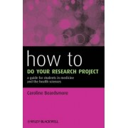 How to Do Your Research Project - a Guide for Students in Medicine and the Health Sciences by Caroline S. Beardsmore