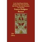 In the Closed Room; Racketty-Packetty House; The Land of the Blue Flower; The Little Hunchback Zia; My Robin by Frances Hodgson Burnett