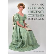 Making Georgian and Regency Costumes for Women by Lindsey Holmes