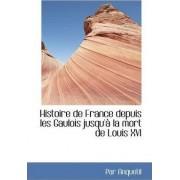 Histoire de France Depuis Les Gaulois Jusqu' La Mort de Louis XVI by Par Anquetil