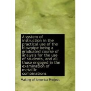 A System of Instruction in the Practical Use of the Blowpipe Being a Graduated Course of Analysis Fo by Making Of America Project