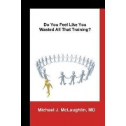 Do You Feel Like You Wasted All That Training? by Michael J McLaughlin