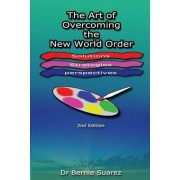 The Art of Overcoming the New World Order by Dr Bernie Suarez