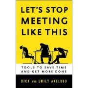 Let's Stop Meeting Like This: Tools to Save Time and Get More Done by Richard Axelrod