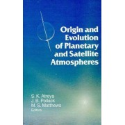 Origin and Evolution of Planetary and Satellite Atmosphere by S. K. Atreya
