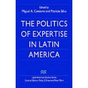 The Politics of Expertise in Latin America by Miguel A. Centeno