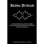 Being Human: An Entheological Guide to God, Evolution and the Fractal Energetic Nature of Reality by Martin W. Ball