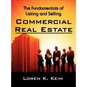 The Fundamentals of Listing and Selling Commercial Real Estate by Loren K Keim