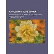 A Woman's Life Work; Including Thirty Years' Service on the Underground Railroad and in the War by Laura Smith Haviland