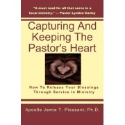 Capturing and Keeping the Pastor's Heart by Apostle Jamie T Pleasant Ph D