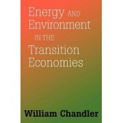 Energy and Environment in the Transition Economies by William Chandler