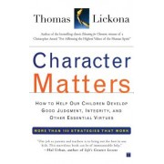 Character Matters: How to Help Our Children Develop Good Judgment, Integrity, and Other Essential Virtues