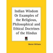 Indian Wisdom or Examples of the Religious, Philosophical and Ethical Doctrines of the Hindus (1876) by Monier Williams