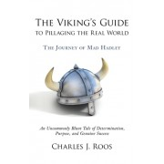 The Viking's Guide to Pillaging the Real World - The Journey of Mad Hadley: An Uncommonly Blunt Tale of Determination, Purpose, and Genuine Success