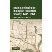 Drama and Religion in English Provincial Society, 1485 - 1660 by Paul Whitfield White