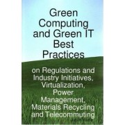Green Computing and Green It Best Practices on Regulations and Industry Initiatives, Virtualization, Power Management, Materials Recycling and Telecom by Jason Harris