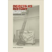 Objects as History in Twentieth-Century German Art by Peter Chametzky