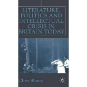 Literature, Politics and Intellectual Crisis in Britain Today by Clive Bloom
