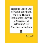 Reasons Taken out of God's Word and the Best Human Testimonies Proving a Necessity of Reforming Our Churches in England (1604) by Henry Jacob