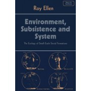 Environment, Subsistence and System by Roy F. Ellen