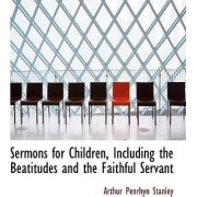 Sermons for Children, Including the Beatitudes and the Faithful Servant by Arthur Penrhyn Stanley