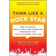 Think Like a Rock Star: How to Create Social Media and Marketing Strategies that Turn Customers into Fans, with a foreword by Kathy Sierra by Mack Collier