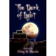 The Dark of Light by Greg S Burau