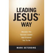 Leading Jesus' Way: Become the Servant Leader God Created You to Be