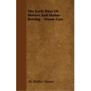 The Early Days Of Motors And Motor-Driving - Steam Cars by H. Walter Staner
