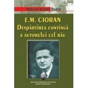 E.M. Cioran. Despartirea continua a autorului cel rau - Marian Victor Buciu