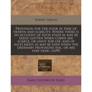 Provision for the Poor in Time of Dearth and Scarcity. Where There Is an Account of Such Food as May Be Easily Gotten When Corns Are Scarce, or Unfit for Use by Robert Sibbald