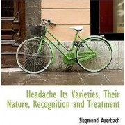 Headache Its Varieties, Their Nature, Recognition and Treatment by Siegmund Auerbach