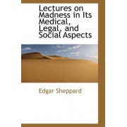 Lectures on Madness in Its Medical, Legal, and Social Aspects by Edgar Sheppard