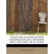 Essais Sur La Conception Mat Rialiste de L'Histoire. Avec Une PR F. de G. Sorel by Antonio Labriola