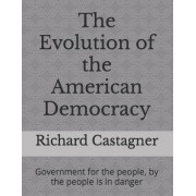 The Evolution of the American Democracy: Government for the People, by the People Is in Danger
