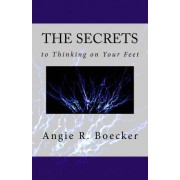 The Secrets to Thinking on Your Feet by Angie R Boecker