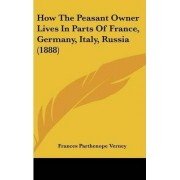 How the Peasant Owner Lives in Parts of France, Germany, Italy, Russia (1888) by Frances Parthenope Verney Lad