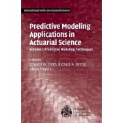 Predictive Modeling Applications in Actuarial Science: Predictive Modeling Techniques Volume 1 by Edward W. Frees