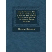 The Return to the Father. Sermons on a Part of the Parable of the Prodigal Son by Thomas Hancock
