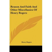 Reason And Faith And Other Miscellanies Of Henry Rogers by Henry Rogers