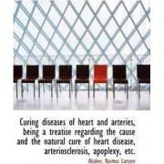 Curing Diseases of Heart and Arteries, Being a Treatise Regarding the Cause and the Natural Cure of by Alsaker Rasmus Larssen