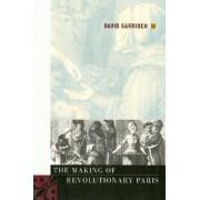 The Making of Revolutionary Paris by David Garrioch