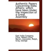 Authentic Papers Concerning India Affairs; Which Have Been Under the Inspection of a Great Assembly by East India Company