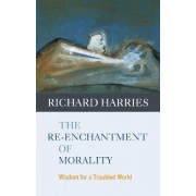 The Re-enchantment of Morality by Richard Harries