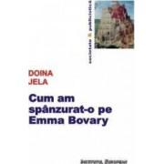 Cum am spanzurat-o pe Emma Bovary - Doina Jela