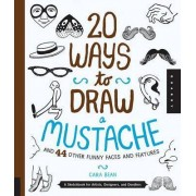 20 Ways to Draw a Mustache and 44 Other Funny Faces and Features by Cara Bean