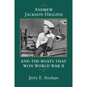 Andrew Jackson Higgins and the Boats That Won World War II by Jerry E. Strahan