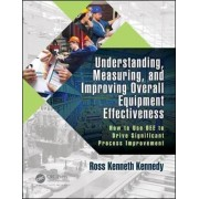 Understanding, Measuring, and Improving Overall Equipment Effectiveness by Ross Kenneth Kennedy