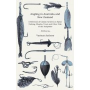 Angling in Australia and New Zealand - A Selection of Classic Articles on Spear Fishing, Sharks, Trout and Other Fish of the Antipodes (Angling Series) by Various